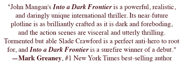 """John Mangan's Into a Dark Frontier is a powerful, realistic, and daringly unique international thriller. Its near-future plotline is as brilliantly crafted as it is dark and foreboding, and the action scenes are visceral and utterly thrilling. Tormented but able Slade Crawford is a perfect anti-hero to root for, and Into a Dark Frontier is a surefire winner of a debut."" ―Mark Greaney, #1 New York Times best-selling author"